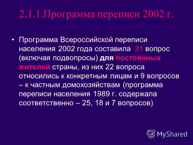 2.1.1.Программа переписи 2002 г. Программа Всероссийской переписи населения 2002 года составила 31 вопрос (включая подвопросы) для постоянных жителей страны, из них 22 вопроса относились к конкретным лицам и 9 вопросов – к частным домохозяйствам (про