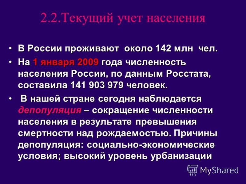 2.2.Текущий учет населения В России проживают около 142 млн чел.В России проживают около 142 млн чел. На 1 января 2009 года численность населения России, по данным Росстата, составила 141 903 979 человек.На 1 января 2009 года численность населения Ро