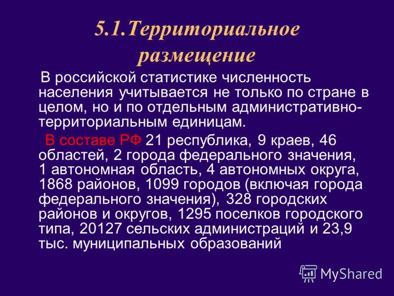 5.1.Территориальное размещение В российской статистике численность населения учитывается не только по стране в целом, но и по отдельным административно- территориальным единицам. В составе РФ 21 республика, 9 краев, 46 областей, 2 города федерального
