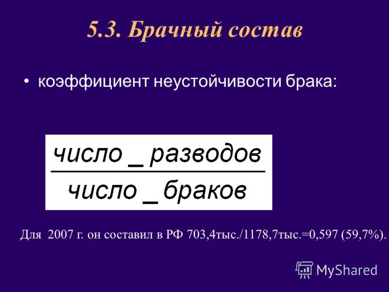 5.3. Брачный состав коэффициент неустойчивости брака: Для 2007 г. он составил в РФ 703,4тыс./1178,7тыс.=0,597 (59,7%).