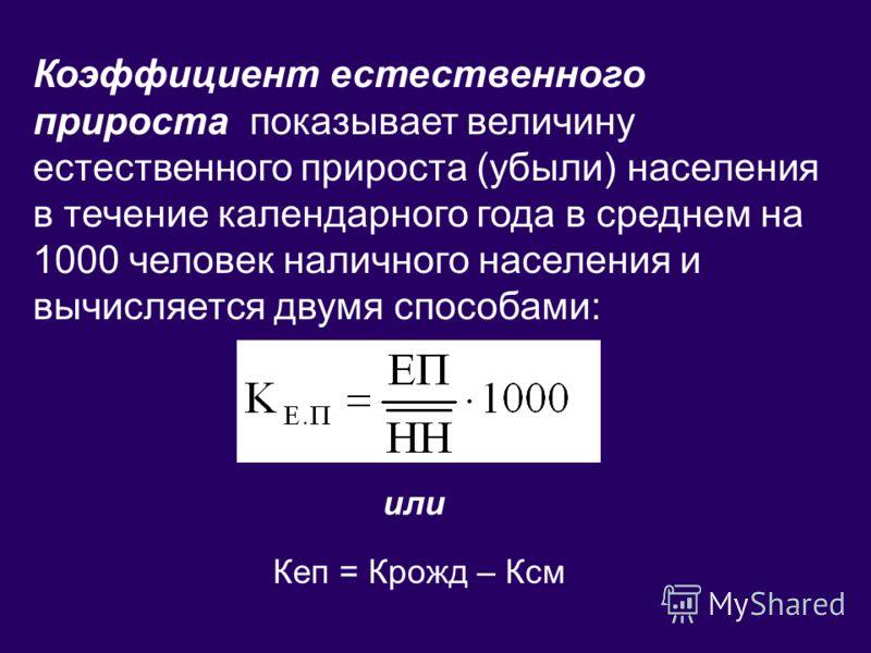 Коэффициент естественного прироста показывает величину естественного прироста (убыли) населения в течение календарного года в среднем на 1000 человек наличного населения и вычисляется двумя способами: или Кеп = Крожд – Ксм