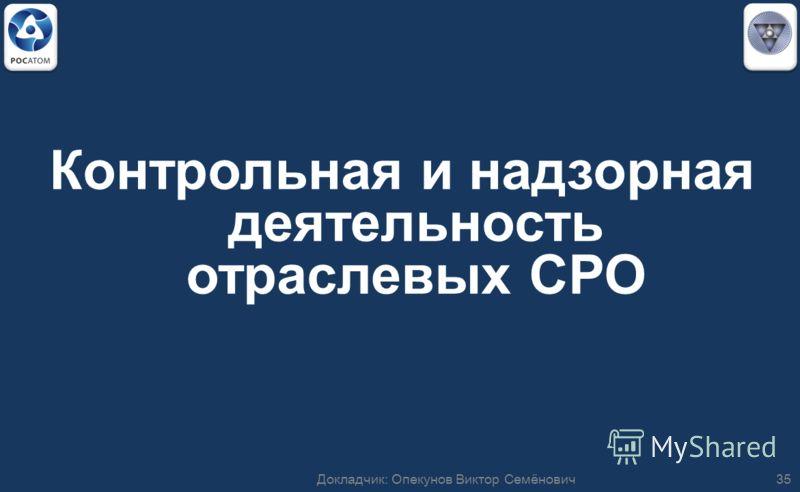 Контрольная и надзорная деятельность отраслевых СРО 35Докладчик: Опекунов Виктор Семёнович