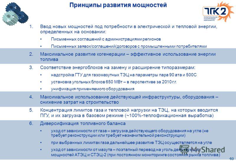 40 Принципы развития мощностей 1.Ввод новых мощностей под потребности в электрической и тепловой энергии, определенных на основании: Письменных соглашений с администрациями регионов Письменных заявок/соглашений/договоров с промышленными потребителями