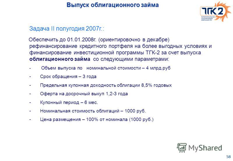 58 Выпуск облигационного займа Задача II полугодия 2007г.: Обеспечить до 01.01.2008г. (ориентировочно в декабре) рефинансирование кредитного портфеля на более выгодных условиях и финансирование инвестиционной программы ТГК-2 за счет выпуска облигацио