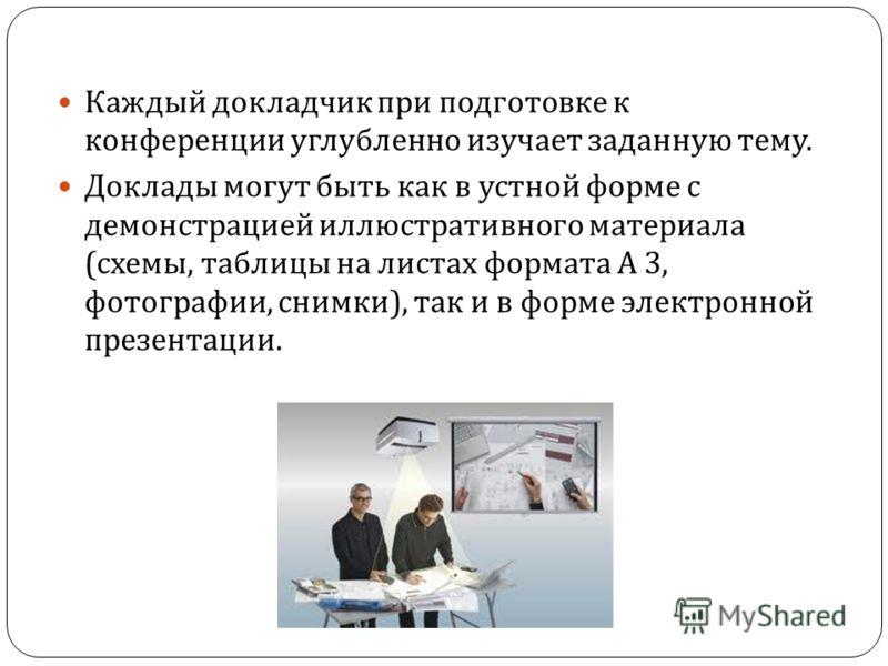 Каждый докладчик при подготовке к конференции углубленно изучает заданную тему. Доклады могут быть как в устной форме с демонстрацией иллюстративного материала ( схемы, таблицы на листах формата А 3, фотографии, снимки ), так и в форме электронной пр