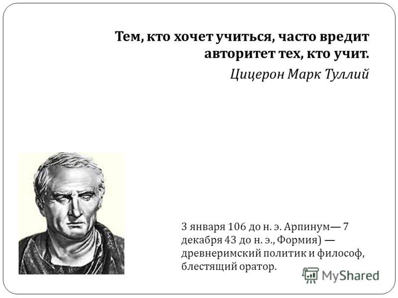 Тем, кто хочет учиться, часто вредит авторитет тех, кто учит. Цицерон Марк Туллий 3 января 106 до н. э. Арпинум 7 декабря 43 до н. э., Формия ) древнеримский политик и философ, блестящий оратор.