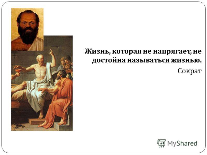 Жизнь, которая не напрягает, не достойна называться жизнью. Сократ