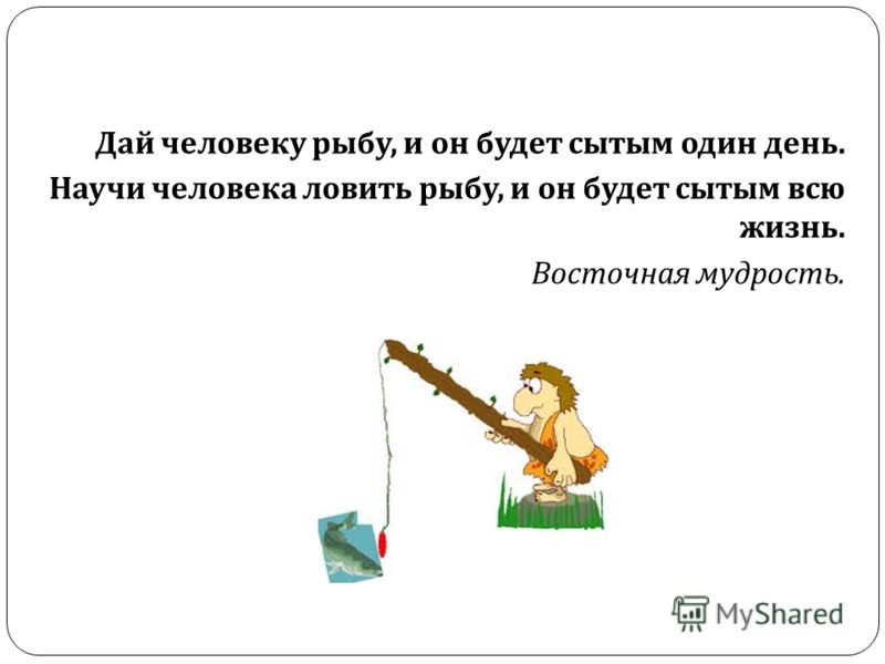 Дай человеку рыбу, и он будет сытым один день. Научи человека ловить рыбу, и он будет сытым всю жизнь. Восточная мудрость.