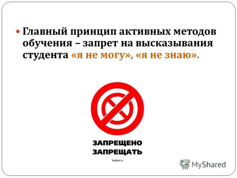 Главный принцип активных методов обучения – запрет на высказывания студента « я не могу », « я не знаю ».