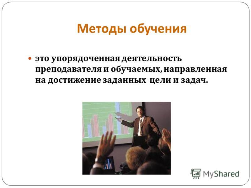 Методы обучения это упорядоченная деятельность преподавателя и обучаемых, направленная на достижение заданных цели и задач.