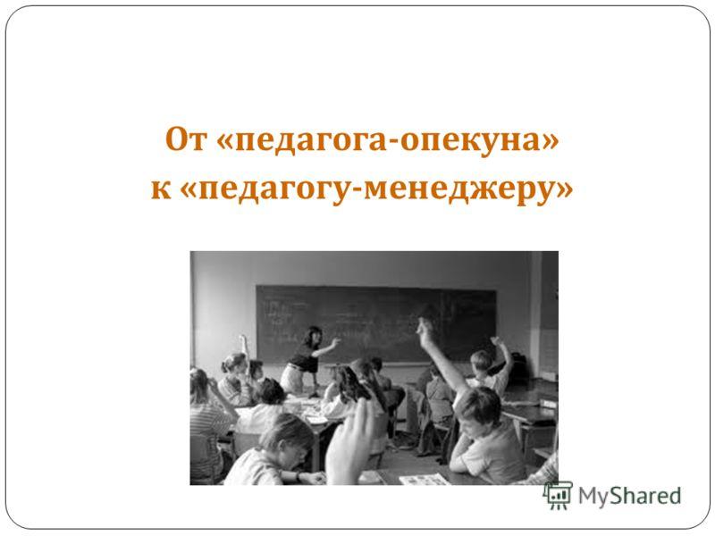 От « педагога - опекуна » к « педагогу - менеджеру »