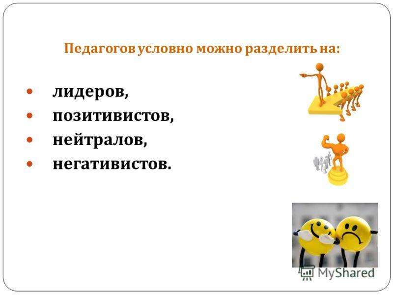 Педагогов условно можно разделить на : лидеров, позитивистов, нейтралов, негативистов.