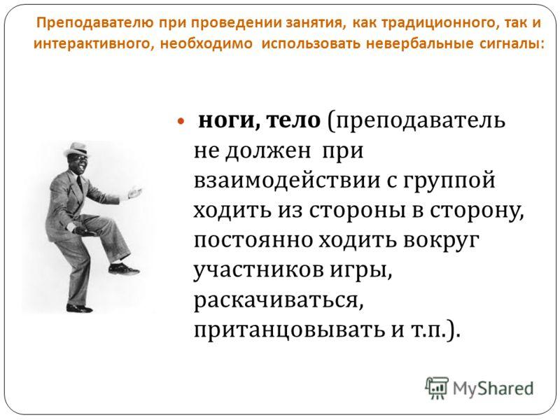 Преподавателю при проведении занятия, как традиционного, так и интерактивного, необходимо использовать невербальные сигналы : ноги, тело ( преподаватель не должен при взаимодействии с группой ходить из стороны в сторону, постоянно ходить вокруг участ