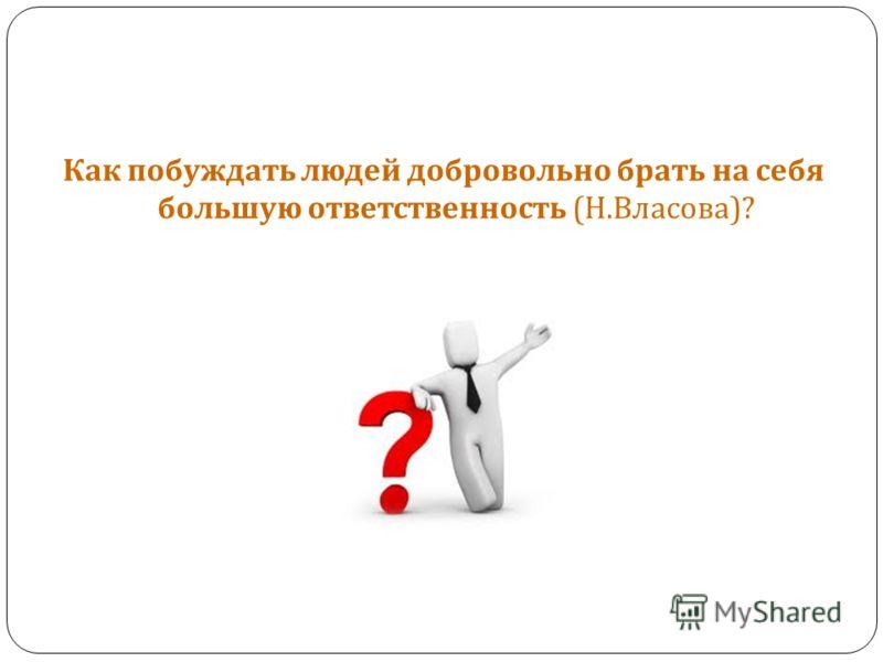 Как побуждать людей добровольно брать на себя большую ответственность ( Н. Власова )?