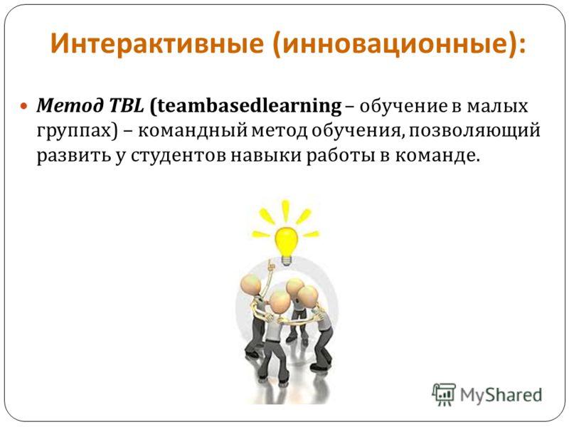 Интерактивные ( инновационные ): Метод TBL (teambasedlearning – обучение в малых группах ) – командный метод обучения, позволяющий развить у студентов навыки работы в команде.
