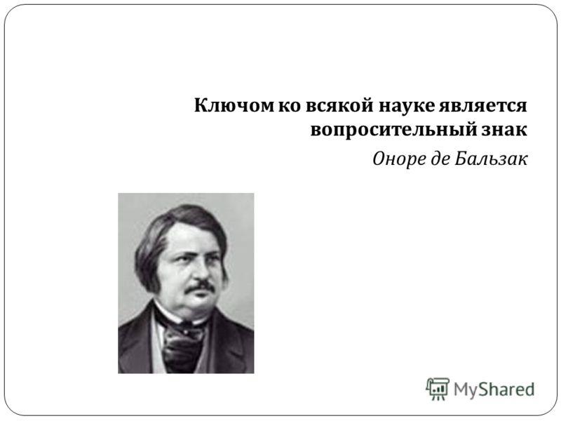 Ключом ко всякой науке является вопросительный знак Оноре де Бальзак