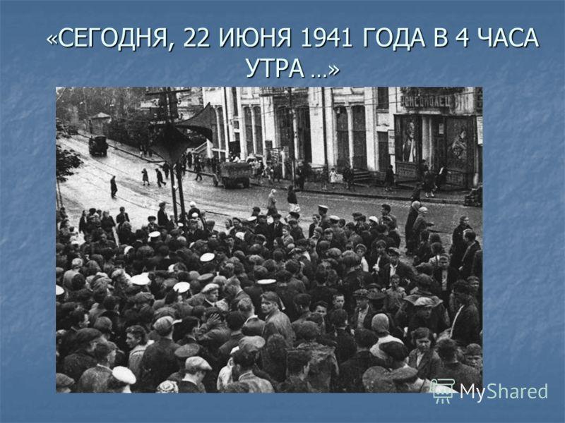 « СЕГОДНЯ, 22 ИЮНЯ 1941 ГОДА В 4 ЧАСА УТРА …»