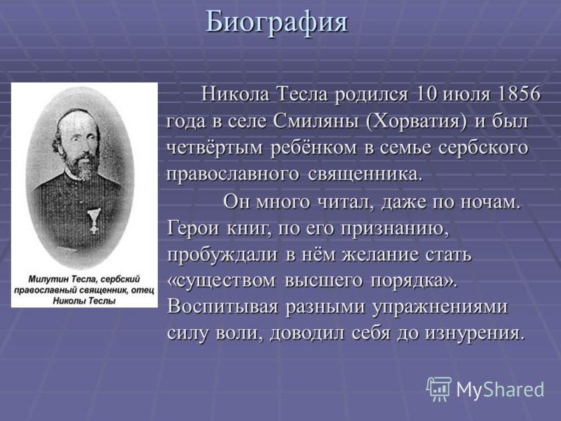 Биография. Никола Тесла родился 10 июля 1856 года в селе Смиляны (Хорватия) и был четвёртым ребёнком в семье сербского православного священника. Он много читал, даже по ночам. Герои книг, по его признанию, пробуждали в нём желание стать «существом вы