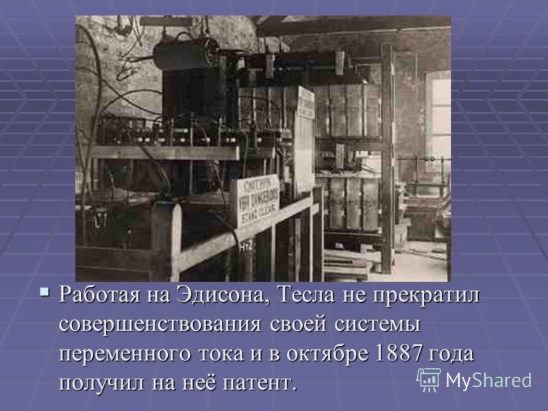 Работая на Эдисона, Тесла не прекратил совершенствования своей системы переменного тока и в октябре 1887 года получил на неё патент. Работая на Эдисона, Тесла не прекратил совершенствования своей системы переменного тока и в октябре 1887 года получил