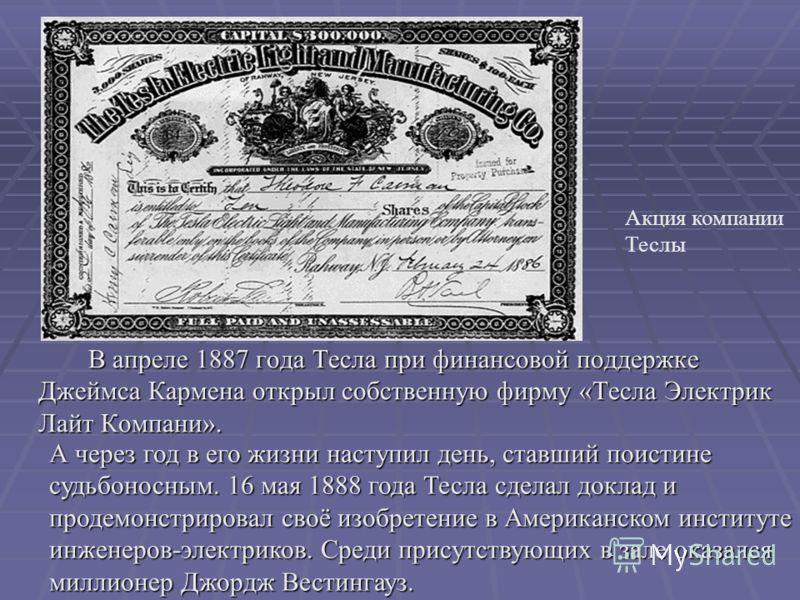 В апреле 1887 года Тесла при финансовой поддержке Джеймса Кармена открыл собственную фирму «Тесла Электрик Лайт Компани». Акция компании Теслы А через год в его жизни наступил день, ставший поистине судьбоносным. 16 мая 1888 года Тесла сделал доклад