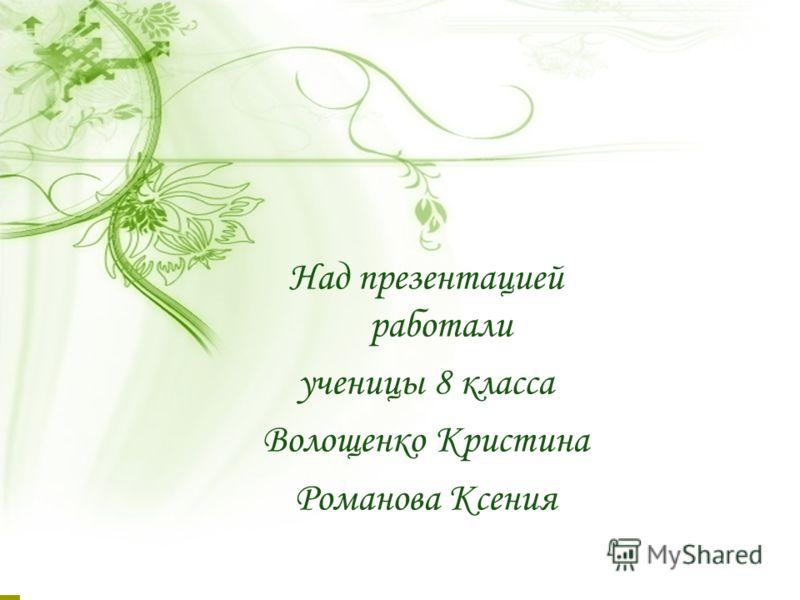 Над презентацией работали ученицы 8 класса Волощенко Кристина Романова Ксения