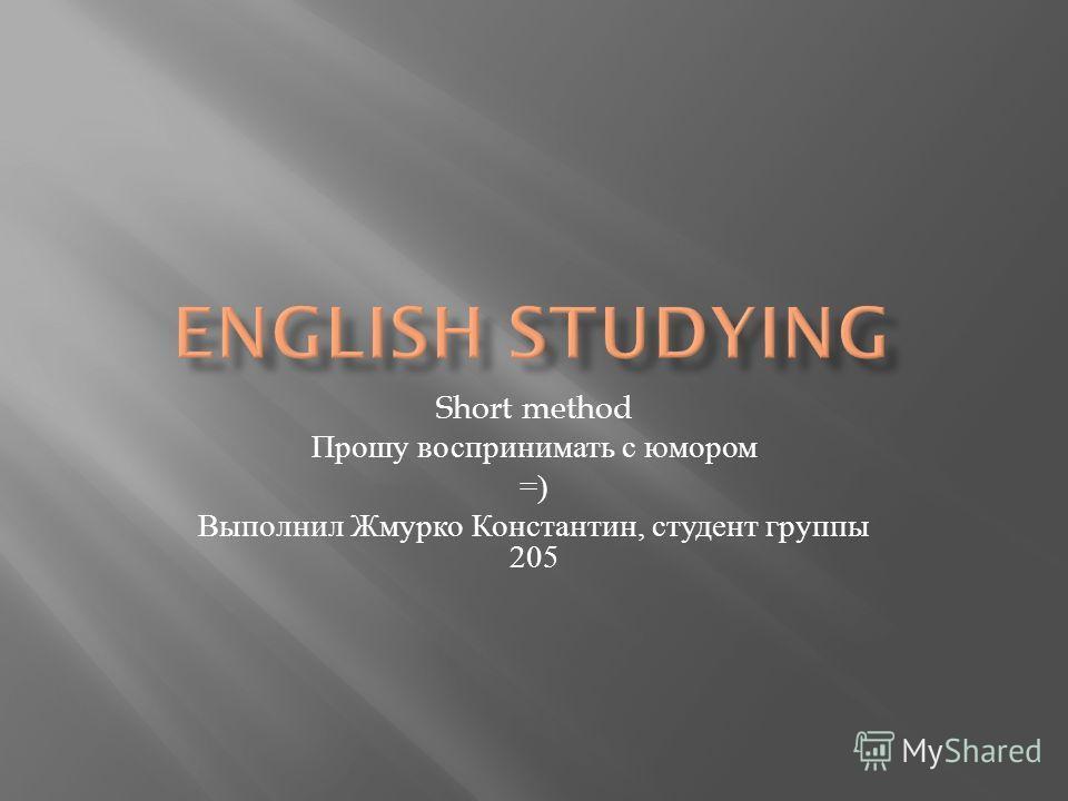 Short method Прошу воспринимать с юмором =) Выполнил Жмурко Константин, студент группы 205