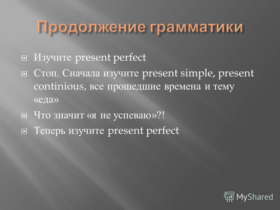 Изучите present perfect Стоп. Сначала изучите present simple, present continious, все прошедшие времена и тему « еда » Что значит « я не успеваю »?! Теперь изучите present perfect
