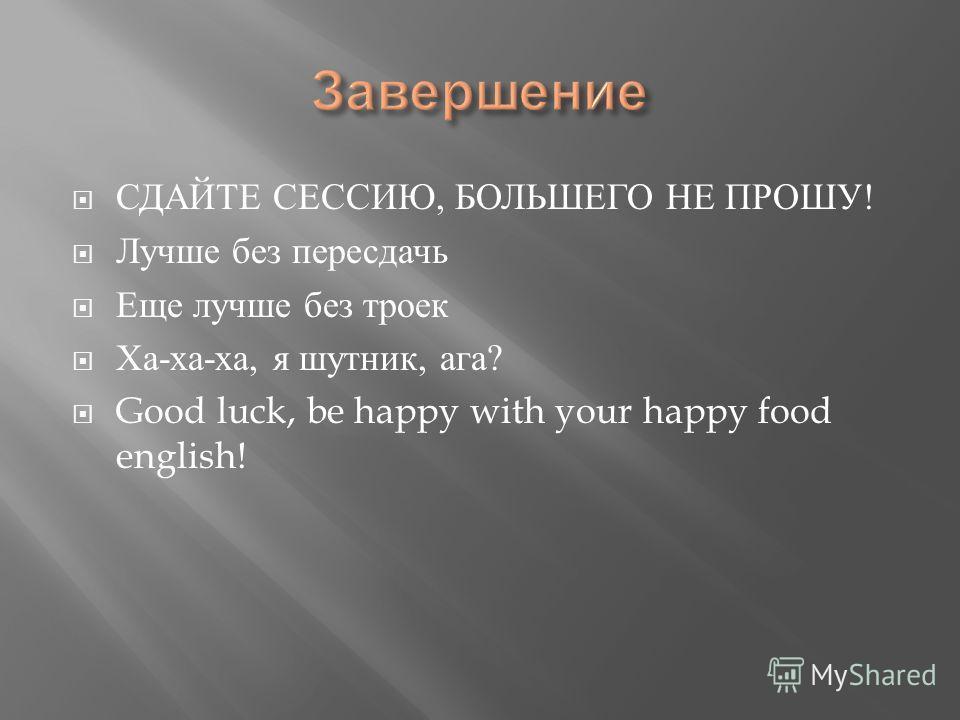 СДАЙТЕ СЕССИЮ, БОЛЬШЕГО НЕ ПРОШУ ! Лучше без пересдачи Еще лучше без троек Ха - ха - ха, я шутник, ага ? Good luck, be happy with your happy food english!