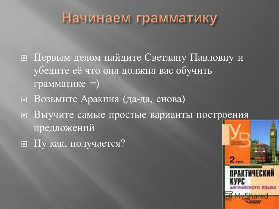Первым делом найдите Светлану Павловну и убедите её что она должна вас обучить грамматике =) Возьмите Аракина ( да - да, снова ) Выучите самые простые варианты построения предложений Ну как, получается ?