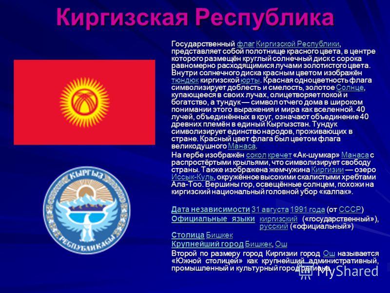 Киргизская Республика Государственный флаг Киргизской Республики, представляет собой полотнище красного цвета, в центре которого размещён круглый солнечный диск с сорока равномерно расходящимися лучами золотистого цвета. Внутри солнечного диска красн