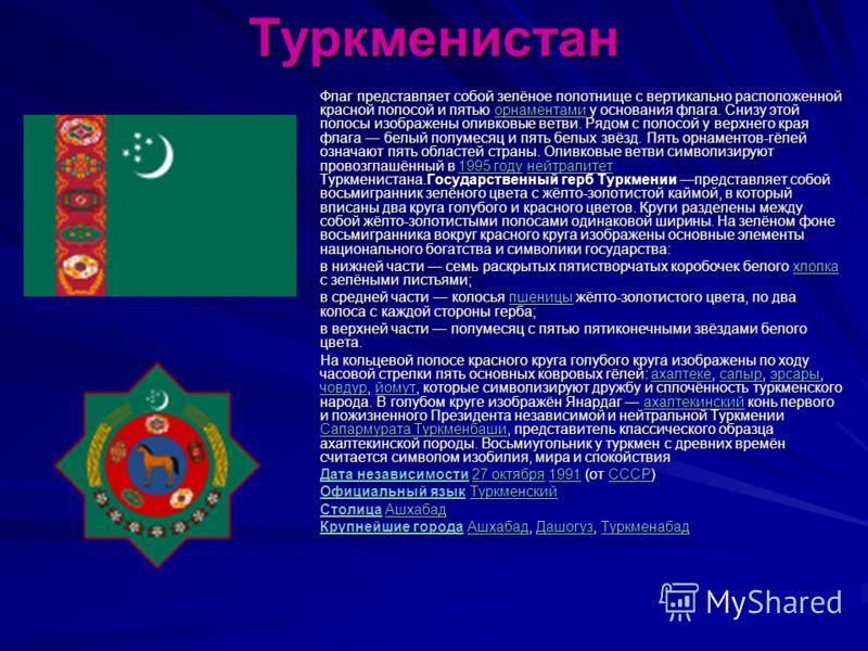 Туркменистан Флаг представляет собой зелёное полотнище с вертикально расположенной красной полосой и пятью орнаментами у основания флага. Снизу этой полосы изображены оливковые ветви. Рядом с полосой у верхнего края флага белый полумесяц и пять белых