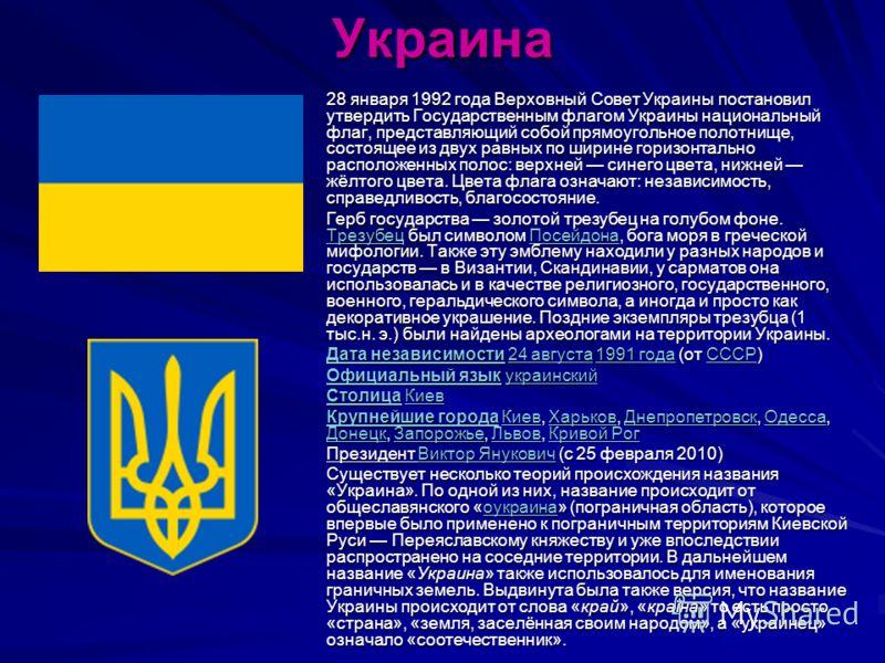 Украина 28 января 1992 года Верховный Совет Украины постановил утвердить Государственным флагом Украины национальный флаг, представляющий собой прямоугольное полотнище, состоящее из двух равных по ширине горизонтально расположенных полос: верхней син