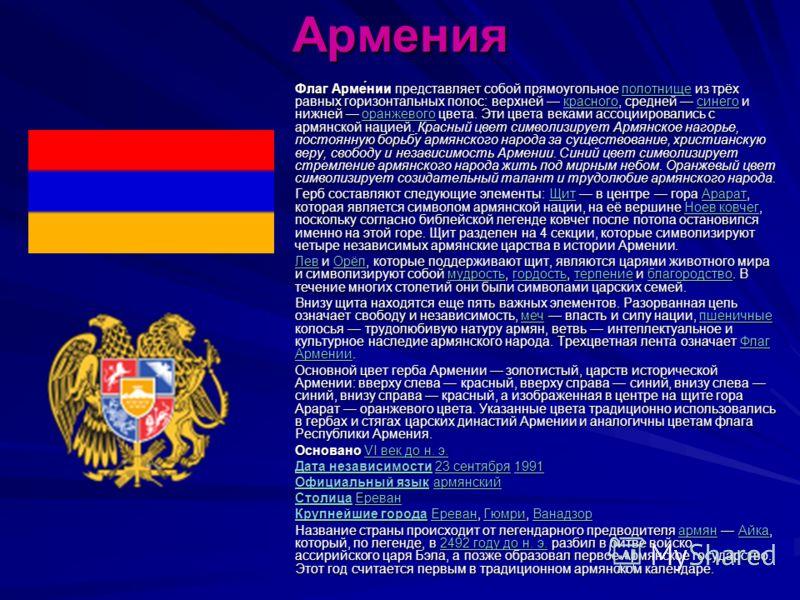 Армения Флаг Арме́нии представляет собой прямоугольное полотнище из трёх равных горизонтальных полос: верхней красного, средней синего и нижней оранжевого цвета. Эти цвета веками ассоциировались с армянской нацией. Красный цвет символизирует Армянско