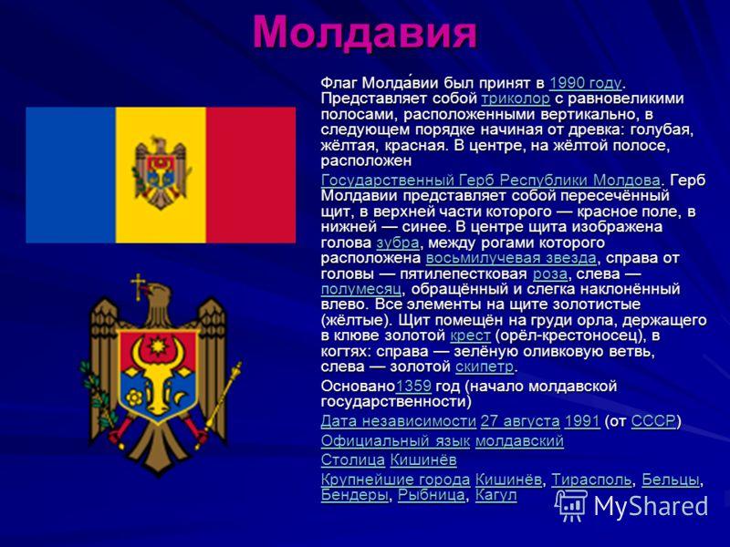 Молдавия Флаг Молда́вии был принят в 1990 году. Представляет собой триколор с равновеликими полосами, расположенными вертикально, в следующем порядке начиная от древка: голубая, жёлтая, красная. В центре, на жёлтой полосе, расположен 1990 годутриколо