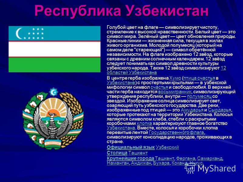 Республика Узбекистан Голубой цвет на флаге символизирует чистоту, стремление к высокой нравственности. Белый цвет это символ мира. Зелёный цвет цвет обновления природы. Красные линии жизненная сила, текущая в жилах живого организма. Молодой полумеся
