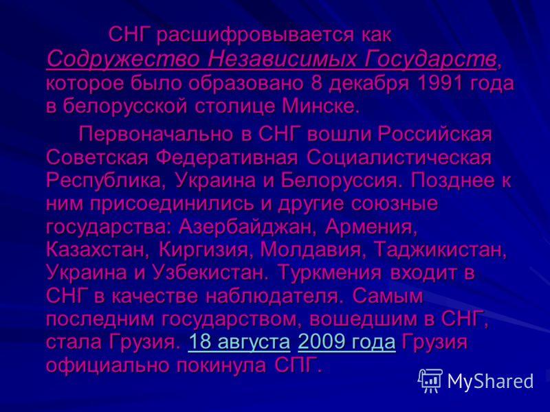 СНГ расшифровывается как Содружество Независимых Государств, которое было образовано 8 декабря 1991 года в белорусской столице Минске. СНГ расшифровывается как Содружество Независимых Государств, которое было образовано 8 декабря 1991 года в белорусс