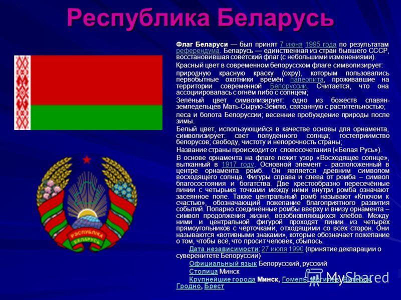 Республика Беларусь Флаг Беларуси был принят 7 июня 1995 года по результатам референдума. Беларусь единственная из стран бывшего СССР, восстановившая советский флаг (с небольшими изменениями). 7 июня1995 года референдума7 июня1995 года референдума Кр