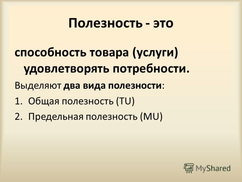 Полезность - это способность товара (услуги) удовлетворять потребности. Выделяют два вида полезности: 1.Общая полезность (TU) 2.Предельная полезность (MU)