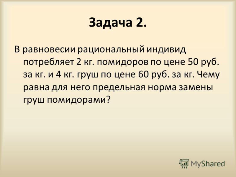 Задача 2. В равновесии рациональный индивид потребляет 2 кг. помидоров по цене 50 руб. за кг. и 4 кг. груш по цене 60 руб. за кг. Чему равна для него предельная норма замены груш помидорами?