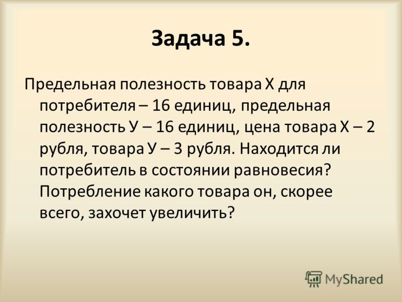Задача 5. Предельная полезность товара X для потребителя – 16 единиц, предельная полезность У – 16 единиц, цена товара Х – 2 рубля, товара У – 3 рубля. Находится ли потребитель в состоянии равновесия? Потребление какого товара он, скорее всего, захоч