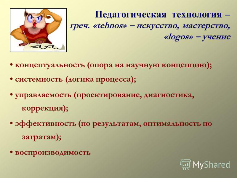 Педагогическая технология – греч. «tehnos» – искусство, мастерство, «logos» – учение концептуальность (опора на научную концепцию); системность (логика процесса); управляемость (проектирование, диагностика, коррекция); эффективность (по результатам,