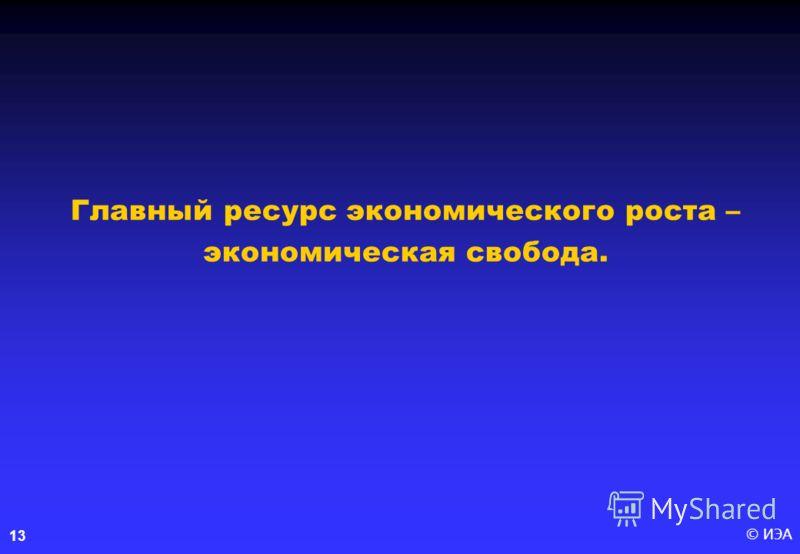 © ИЭА13 Главный ресурс экономического роста – экономическая свобода.