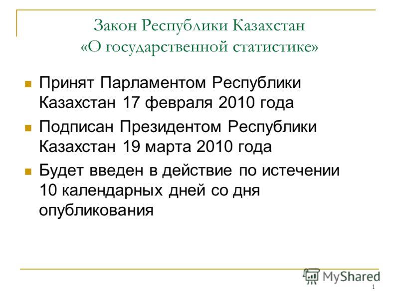 1 Закон Республики Казахстан «О государственной статистике» Принят Парламентом Республики Казахстан 17 февраля 2010 года Подписан Президентом Республики Казахстан 19 марта 2010 года Будет введен в действие по истечении 10 календарных дней со дня опуб