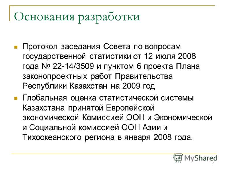 2 Основания разработки Протокол заседания Совета по вопросам государственной статистики от 12 июля 2008 года 22-14/3509 и пунктом 6 проекта Плана законопроектных работ Правительства Республики Казахстан на 2009 год Глобальная оценка статистической си