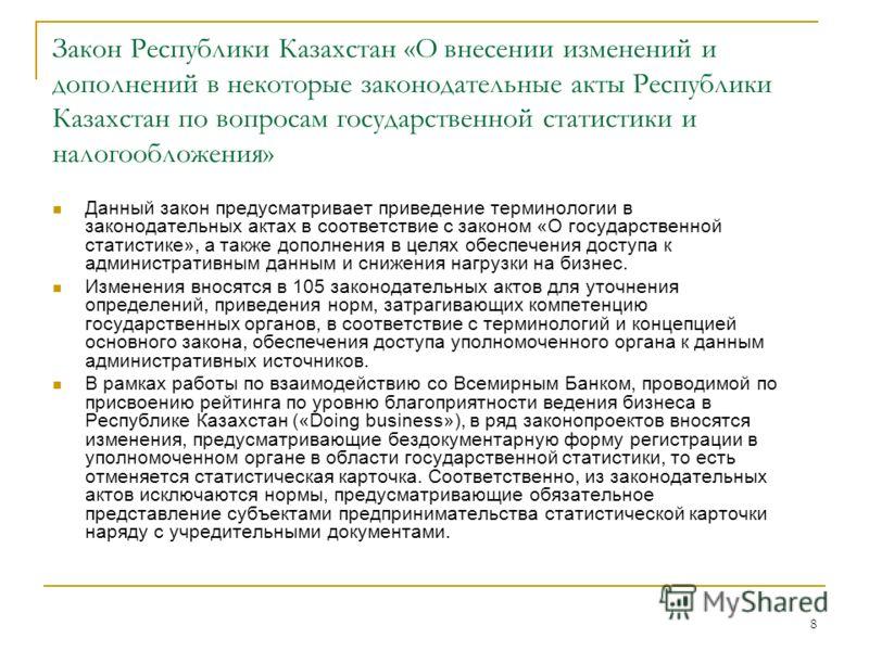 8 Закон Республики Казахстан «О внесении изменений и дополнений в некоторые законодательные акты Республики Казахстан по вопросам государственной статистики и налогообложения» Данный закон предусматривает приведение терминологии в законодательных акт