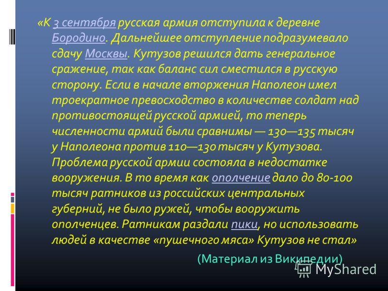 «К 3 сентября русская армия отступила к деревне Бородино. Дальнейшее отступление подразумевало сдачу Москвы. Кутузов решился дать генеральное сражение, так как баланс сил сместился в русскую сторону. Если в начале вторжения Наполеон имел троекратное