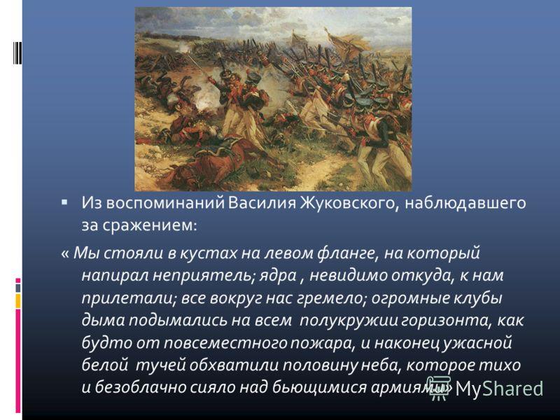 Из воспоминаний Василия Жуковского, наблюдавшего за сражением: « Мы стояли в кустах на левом фланге, на который напирал неприятель; ядра, невидимо откуда, к нам прилетали; все вокруг нас гремело; огромные клубы дыма подымались на всем полукружии гори