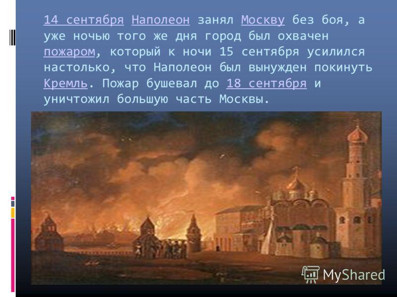 14 сентября14 сентября Наполеон занял Москву без боя, а уже ночью того же дня город был охвачен пожаром, который к ночи 15 сентября усилился настолько, что Наполеон был вынужден покинуть Кремль. Пожар бушевал до 18 сентября и уничтожил большую часть