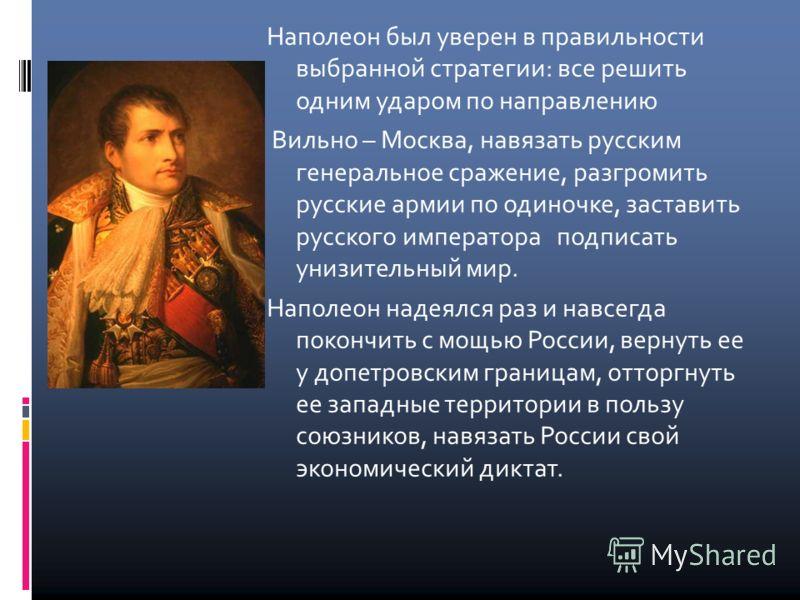 Наполеон был уверен в правильности выбранной стратегии: все решить одним ударом по направлению Вильно – Москва, навязать русским генеральное сражение, разгромить русские армии по одиночке, заставить русского императора подписать унизительный мир. Нап