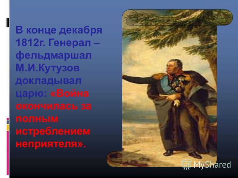 В конце декабря 1812г. Генерал – фельдмаршал М.И.Кутузов докладывал царю: «Война окончилась за полным истреблением неприятеля».